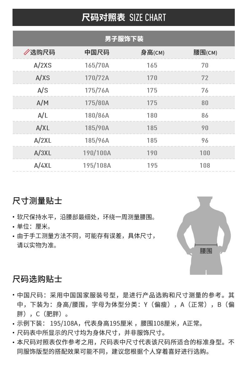 尺码对照表 SIZE CHART男子服饰下装选购尺码中国尺码身高(CM)腰围(CM)A/2XS165/70A16570A/XS170/72A170A/S175/76A17576175/80A17580A/L180/86A18086A/XL185/90A185A/2XL185/96A18596A/3XL190/100A190100A/4XL195/108A195108尺寸测量贴士·软尺保持水平,沿腰部最细处,环绕一周测量腰围。单位:厘米。由于手工测量方法不同,可能存有误差,具体尺寸请以实物为准。腰围尺码选购贴士·中国尺码:采用中国国家服装号型,是进行产品选购和尺寸测量的参考。其中,下装为:身高/腰围,字母为体型分类:Y(偏瘦),A(正常),B(偏胖),C(肥胖)。示例下装:195/108A,代表身高195厘米,腰围108厘米,A正常尺码表中所显示的尺寸均为身体尺寸,并非服饰尺寸。·本尺码对照表仅作参考之用,尺码表中尺寸代表该尺码所适合的标准身型。不同服饰版型的搭配效果可能不同,建议您根据个人穿着喜好进行选购。-推好价 | 品质生活 精选好价