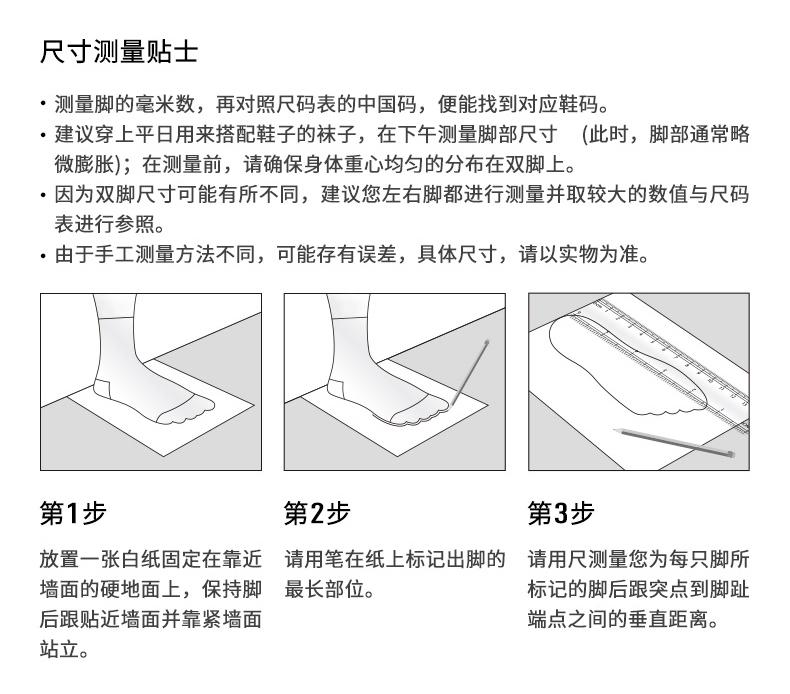尺寸测量贴士测量脚的毫米数,再对照尺码表的中国码,便能找到对应鞋码。建议穿上平日用来搭配鞋子的袜子,在下午测量脚部尺寸(此时,脚部通常略微膨胀);在测量前,请确保身体重心均匀的分布在双脚上。·因为双脚尺寸可能有所不同,建议您左右脚都进行测量并取较大的数值与尺码表进行参照。由于手工测量方法不同,可能存有误差,具体尺寸,请以实物为准。第1步第2步第3步放置一张白纸固定在靠近请用笔在纸上标记出脚的请用尺测量您为每只脚所墙面的硬地面上,保持脚最长部位。标记的脚后跟突点到脚趾后跟贴近墙面并靠紧墙面端点之间的垂直距离。站立。-推好价 | 品质生活 精选好价