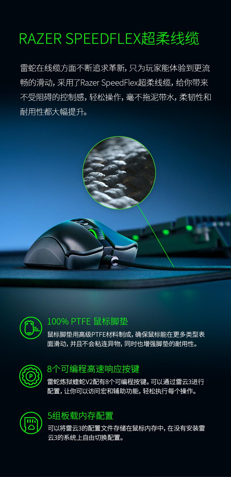 RAZER SPEEDFLEX超柔线缆雷蛇在线缆方面不断追求革新,只为玩家能体验到更流畅的滑动,采用了 Razer speedfle超柔线缆,给你带来不受阻碍的控制感,轻松操作,毫不拖泥带水,柔韧性和耐用性都大幅提升。100%PTFE鼠标脚垫鼠标脚垫用高级PTFE材料制成,确保鼠标能在更多类型表面滑动,并且不会粘连异物,同时也增强脚垫的耐用性。8个可编程高速响应按键雷蛇炼狱蝰蛇V配有8个可编程按键。可以通过雷云3进行配置,让你可以访问宏和辅助功能,轻松执行每个操作5组板载内存配置可以将雷云3的配置文件存储在鼠标内存中,在没有安装雷云3的系统上自由切换配置-推好价 | 品质生活 精选好价