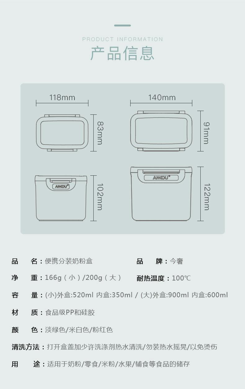 PRODUCT INFORMATION产品信息118mm140mmANOU品名:便携分装奶粉盒品牌:今奢净重:166g(小)/2009(大)耐热温度:100°容量:(小)外盒:520m内盒:350m/(大)外盒:900m内盒:600m材质:食品级PP和硅胶颜色:淡绿色/米白色/粉红色清洗方法:打开盒盖加少许洗涤剂热水漬洗/勿装热水摇晃/以免烫伤用途:适用于奶粉/零食/米粉/水果/辅食等食品的储存-推好价 | 品质生活 精选好价