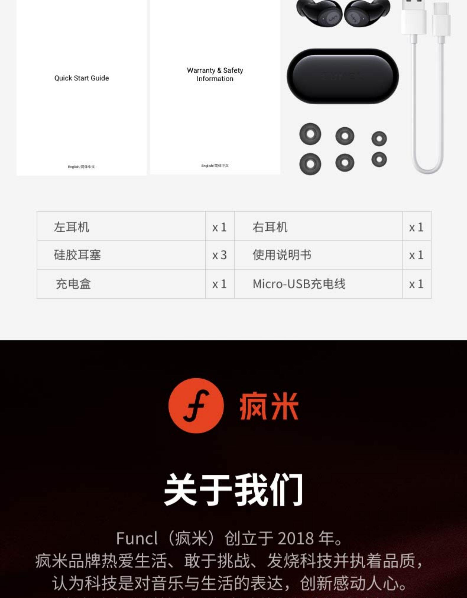 Warranty& SafetyQuick Start GuideInformationEdad中文左耳机X1右耳机x 1硅胶耳塞X3使用说明书x 1充电盒X1Mcro-USB充电线x 1疯米关于我们Func(疯米)创立于2018年。疯米品牌热爱生活、敢于挑战、发烧科技并执着品质,认为科技是对音乐与生活的表达,创新感动人心。-推好价 | 品质生活 精选好价
