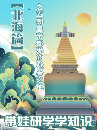 带娃研学学知识-【北海篇】之五朝皇帝都爱的避暑之地