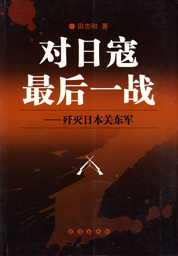 对日寇最后一战--歼灭日本关东军,田志和,长春出版社9787544500029正版现货直发