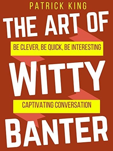 The Art of Witty Banter: Be Clever Be Quick Be Interesting