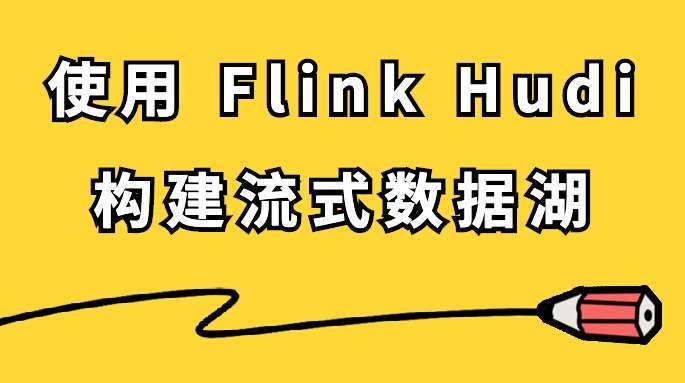 使用 Flink Hudi 构建流式数据湖