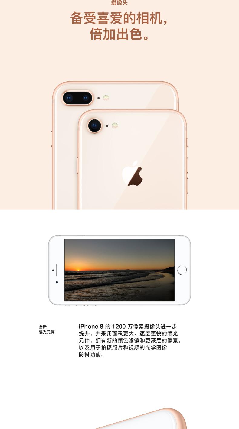 备受喜爱的相机,倍加出色。全新感光元件 iPhone8的1200万像素摄像头进一步提升,并采用面积更大、速度更快的感光元件,拥有新的颜色滤镜和更深层的像素,以及用于拍摄照片和视频的光学图像防抖功能。