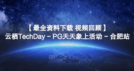 【最全资料下载+视频回顾】云栖TechDay - PG天天象上活动 - 合肥站